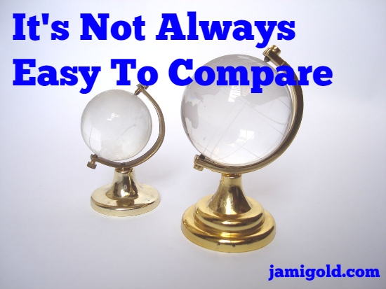 Small glass globe beside large glass globe with text: It's Not Always Easy To Compare