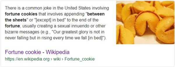 "There is a common joke in the United States involving fortune cookies that involves appending ""between the sheets"" or ""[except] in bed"" to the end of the fortune, usually creating a sexual innuendo or other bizarre messages (e.g., ""Our greatest glory is not in never falling but in rising every time we fall [in bed]"")."