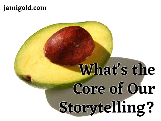 Closeup of avocado cross-section with text: What's the Core of Our Storytelling?