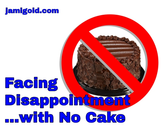 "Chocolate cake with a red circle ""no"" symbol and text: Facing Disappointment...with No Cake"