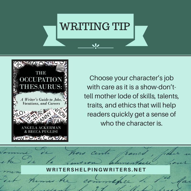 Writing Tip: Choose your character's job with care, as it is a show-don't-tell mother lode of skills, talents, traits, and ethics that will help readers quickly get a sense of who the character is.