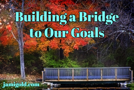 Wooden bridge over river with red-leaved trees in background with text: Building a Bridge to Our Goals