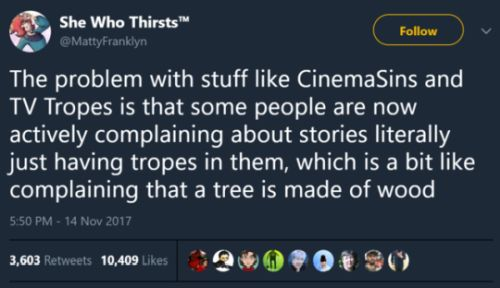 Image: Tweet from user She Who Thirsts (@MattyFranklyn)  Text: The problem with stuff like CinemaSins and TV Tropes is that some people are now actively complaining about stories literally just having tropes in them, which is a bit like complaining that a tree is made of wood.