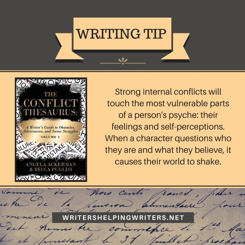 Writing Tip: Strong internal conflicts will touch the most vulnerable parts of a person's psyche: their feelings and self-perceptions. When a character questions who they are and what they believe, it causes their world to shake.